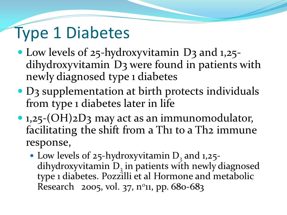 Type 1 Diabetes Low levels of 25-hydroxyvitamin D3 and 1,25-dihydroxyvitamin D3 were found in patients with newly diagnosed type 1 diabetes.