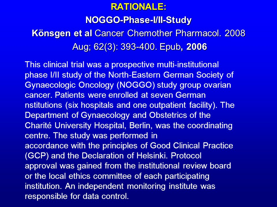 RATIONALE: NOGGO-Phase-I/II-Study Könsgen et al Cancer Chemother Pharmacol. 2008 Aug; 62(3): 393-400. Epub, 2006