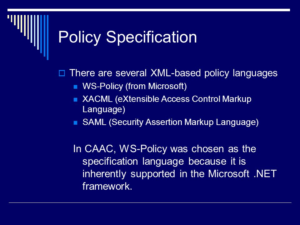 Policy Specification There are several XML-based policy languages. WS-Policy (from Microsoft) XACML (eXtensible Access Control Markup Language)
