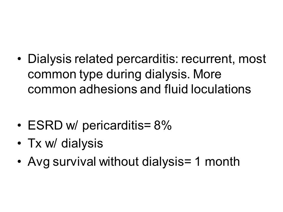 Dialysis related percarditis: recurrent, most common type during dialysis. More common adhesions and fluid loculations