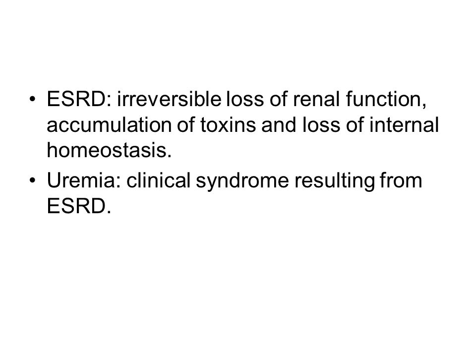 ESRD: irreversible loss of renal function, accumulation of toxins and loss of internal homeostasis.