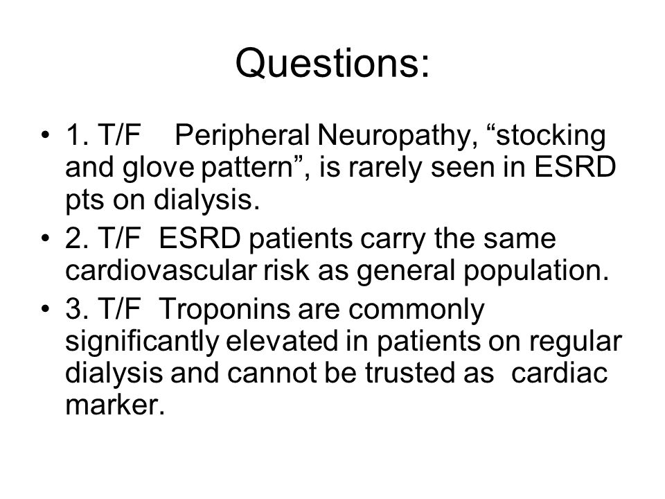 Questions: 1. T/F Peripheral Neuropathy, stocking and glove pattern , is rarely seen in ESRD pts on dialysis.