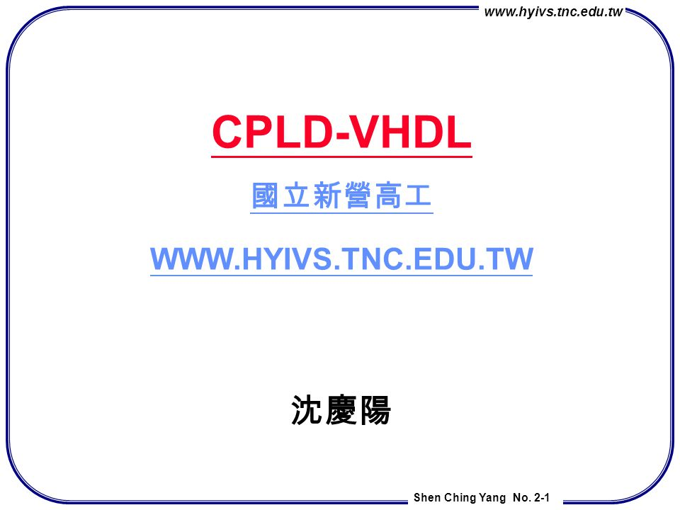 CPLD-VHDL 國立新營高工 WWW.HYIVS.TNC.EDU.TW 沈慶陽