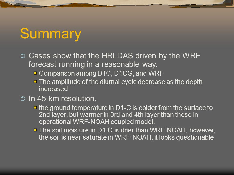 Summary Cases show that the HRLDAS driven by the WRF forecast running in a reasonable way. Comparison among D1C, D1CG, and WRF.