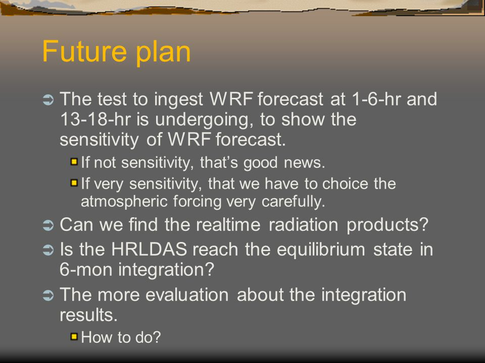 Future plan The test to ingest WRF forecast at 1-6-hr and 13-18-hr is undergoing, to show the sensitivity of WRF forecast.