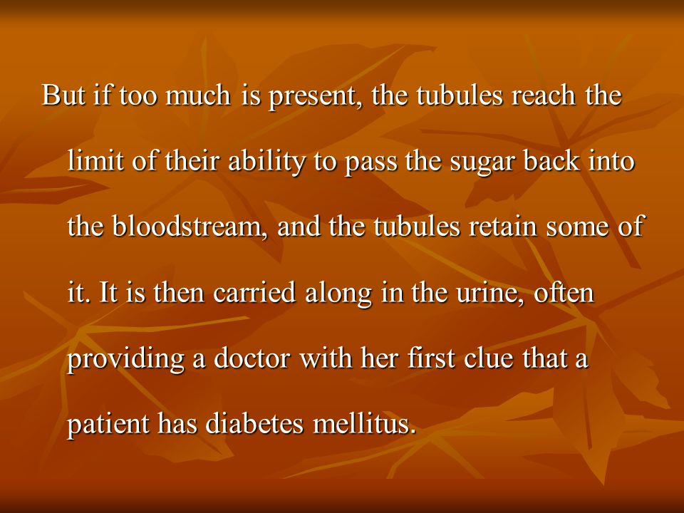 But if too much is present, the tubules reach the limit of their ability to pass the sugar back into the bloodstream, and the tubules retain some of it.