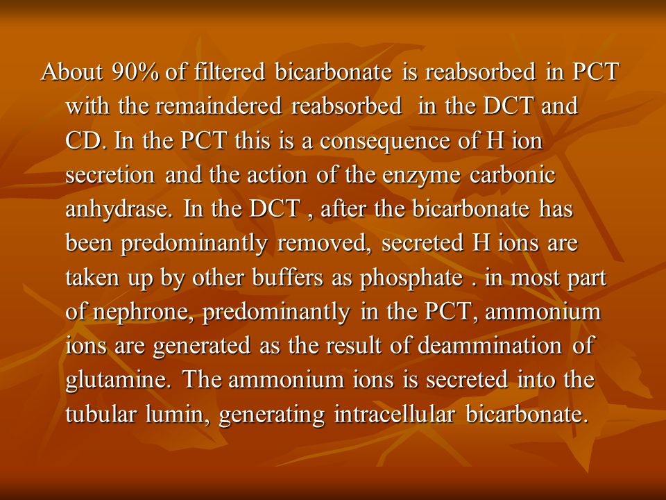 About 90% of filtered bicarbonate is reabsorbed in PCT with the remaindered reabsorbed in the DCT and CD.