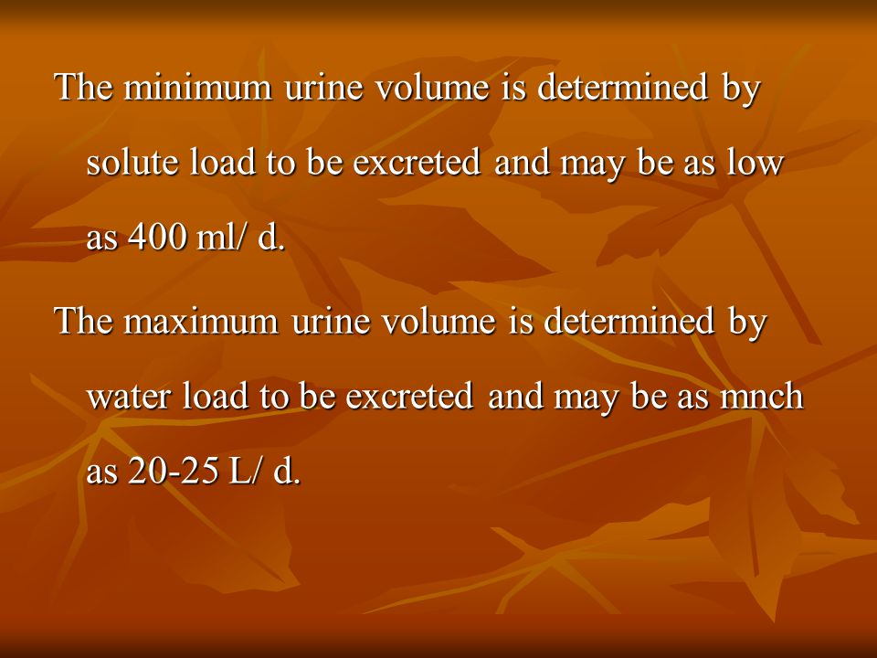 The minimum urine volume is determined by solute load to be excreted and may be as low as 400 ml/ d.