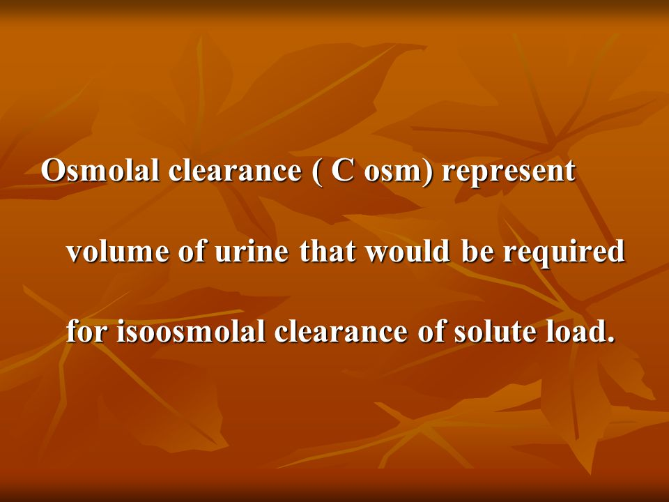 Osmolal clearance ( C osm) represent volume of urine that would be required for isoosmolal clearance of solute load.