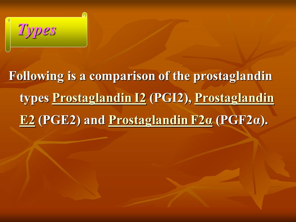 Types Following is a comparison of the prostaglandin types Prostaglandin I2 (PGI2), Prostaglandin E2 (PGE2) and Prostaglandin F2α (PGF2α).
