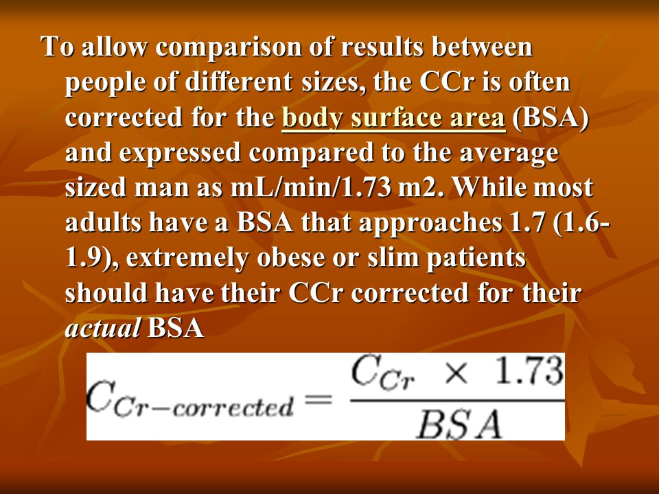 To allow comparison of results between people of different sizes, the CCr is often corrected for the body surface area (BSA) and expressed compared to the average sized man as mL/min/1.73 m2.