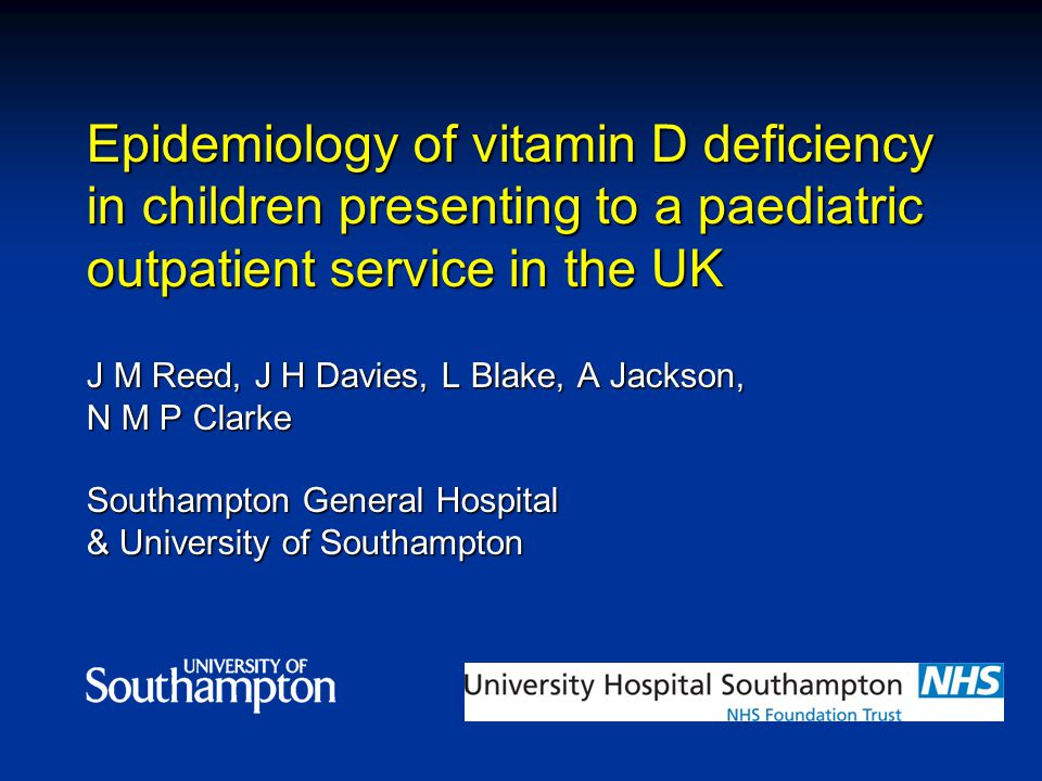 Epidemiology of vitamin D deficiency in children presenting to a paediatric outpatient service in the UK J M Reed, J H Davies, L Blake, A Jackson, N M P Clarke Southampton General Hospital & University of Southampton