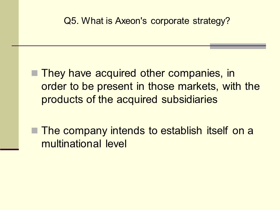 Q5. What is Axeon s corporate strategy