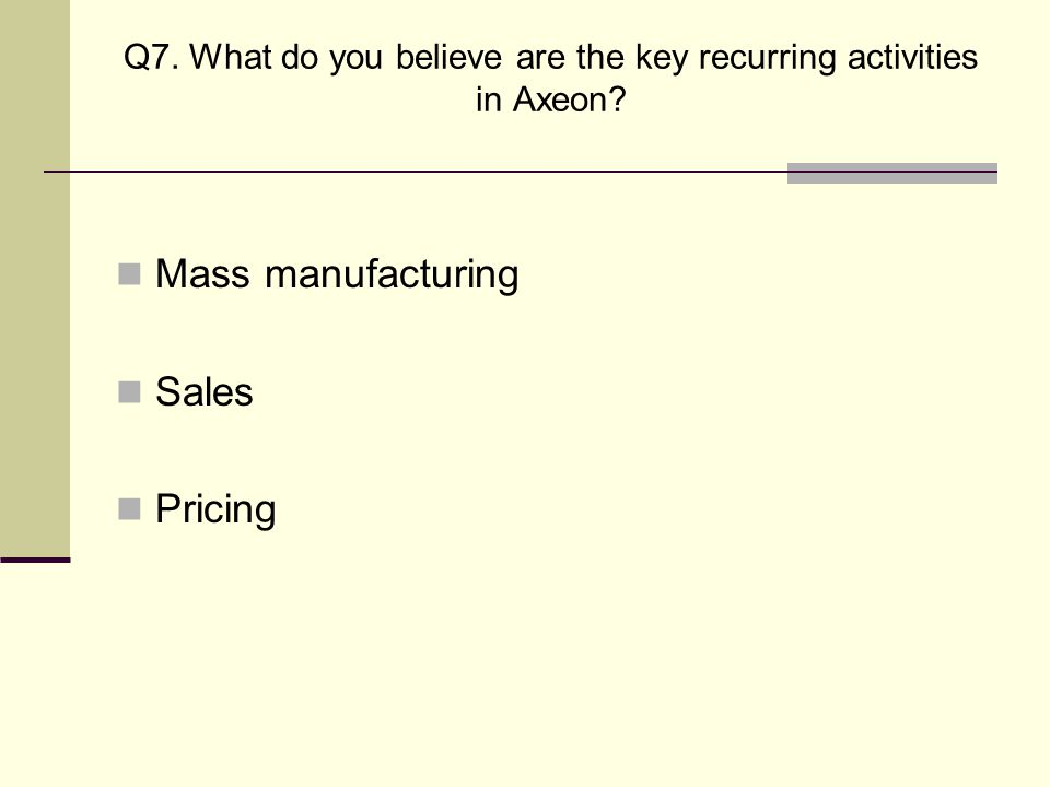 Q7. What do you believe are the key recurring activities in Axeon