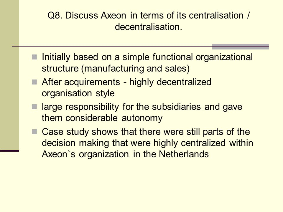 Q8. Discuss Axeon in terms of its centralisation / decentralisation.