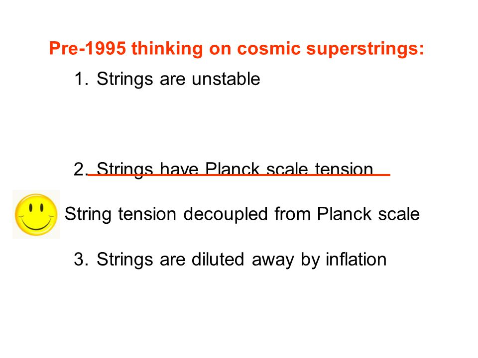 Strings are unstable Strings have Planck scale tension. Strings are diluted away by inflation. Pre-1995 thinking on cosmic superstrings: