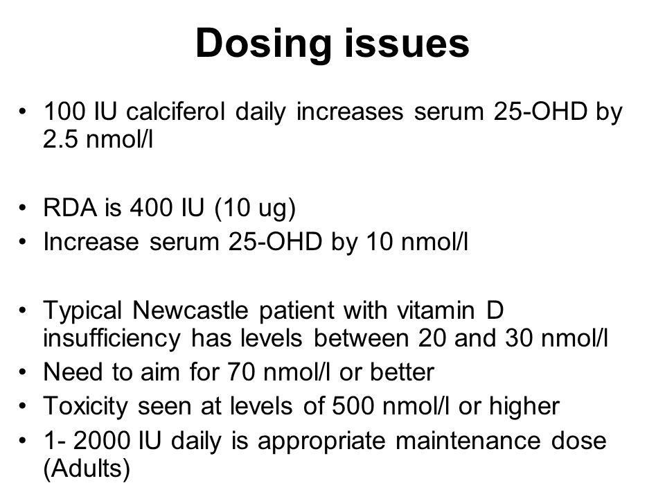 Dosing issues 100 IU calciferol daily increases serum 25-OHD by 2.5 nmol/l. RDA is 400 IU (10 ug) Increase serum 25-OHD by 10 nmol/l.
