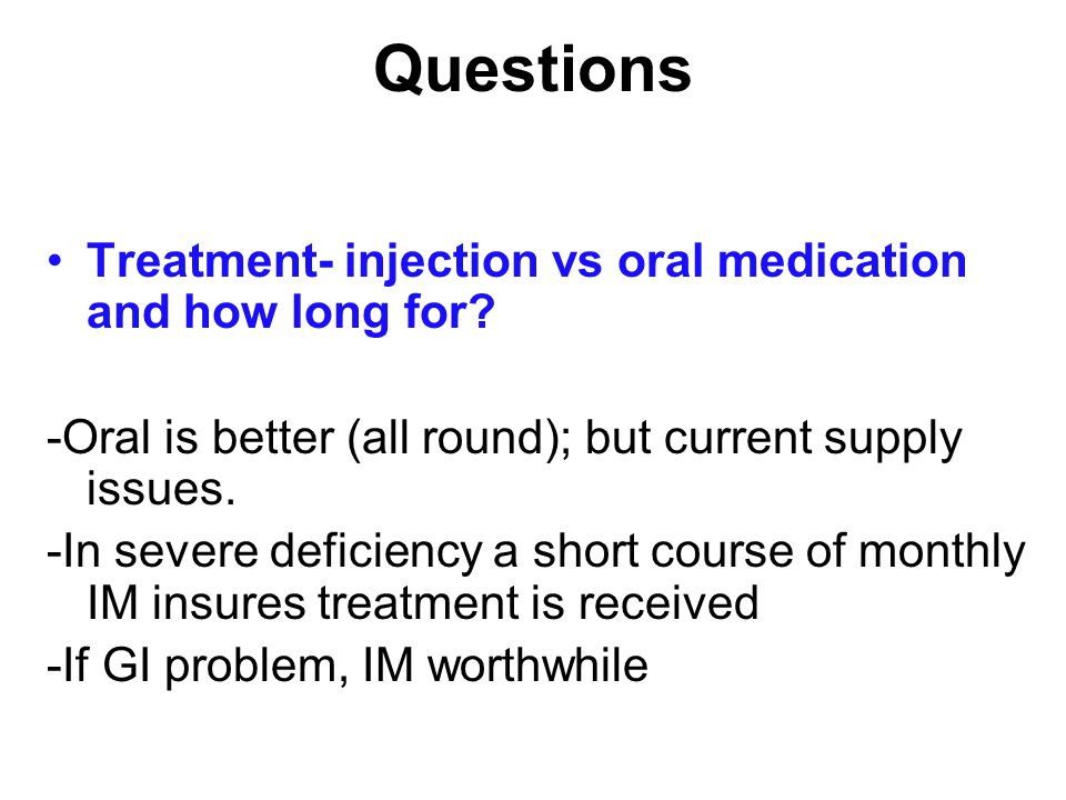 Questions Treatment- injection vs oral medication and how long for