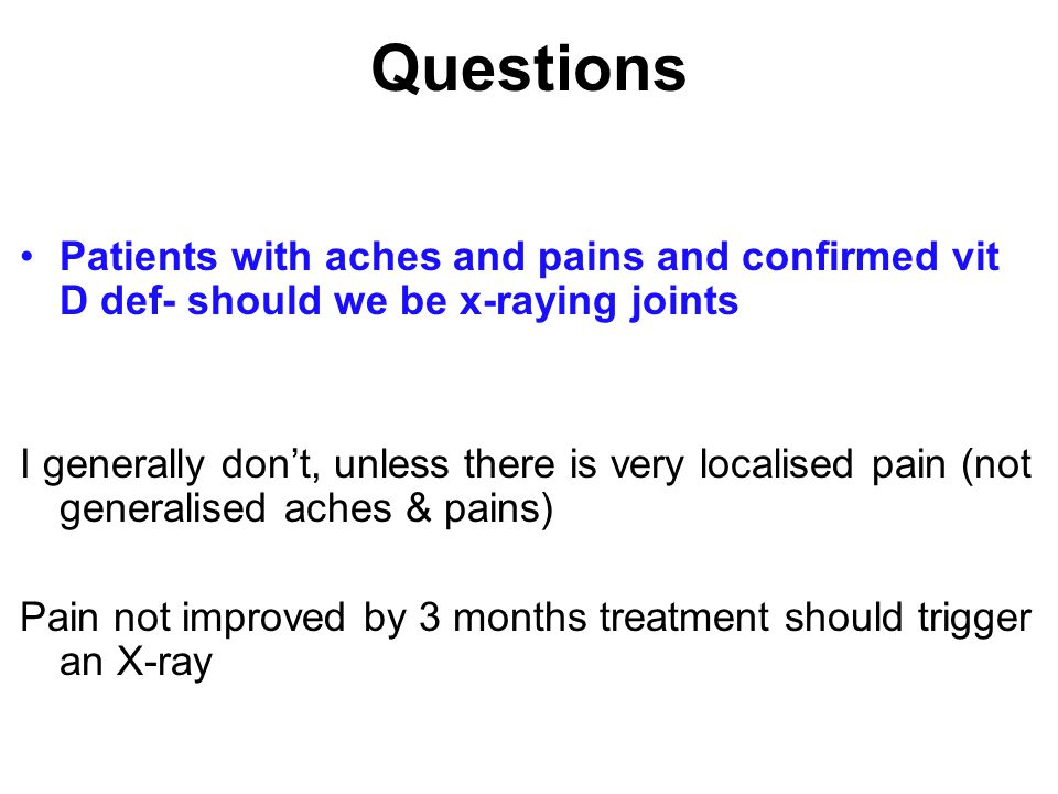 Questions Patients with aches and pains and confirmed vit D def- should we be x-raying joints.