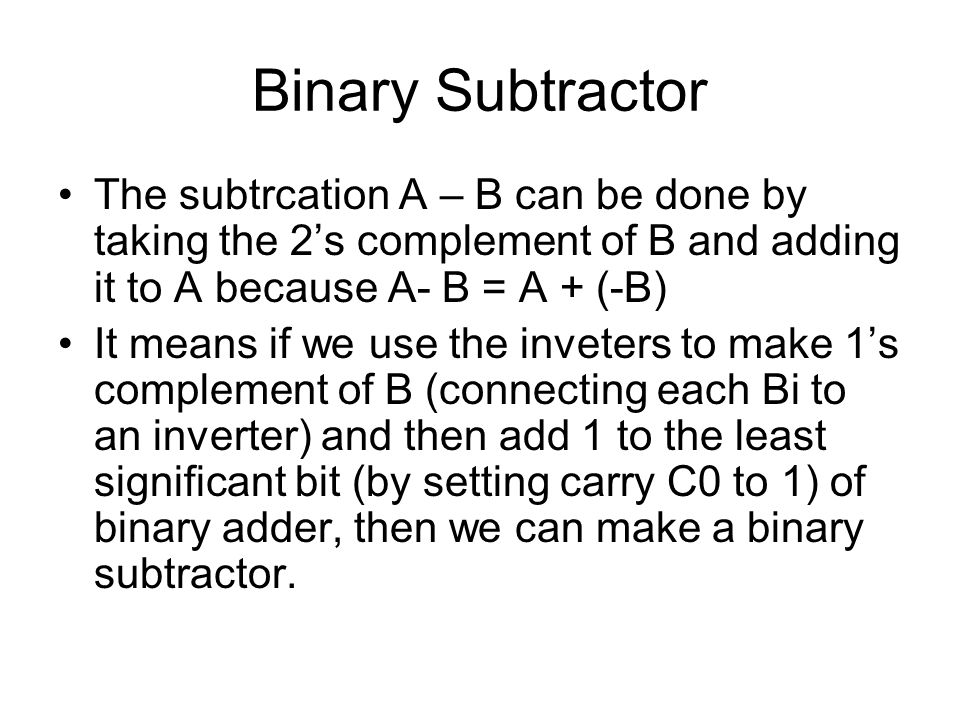Binary Subtractor The subtrcation A – B can be done by taking the 2's complement of B and adding it to A because A- B = A + (-B)