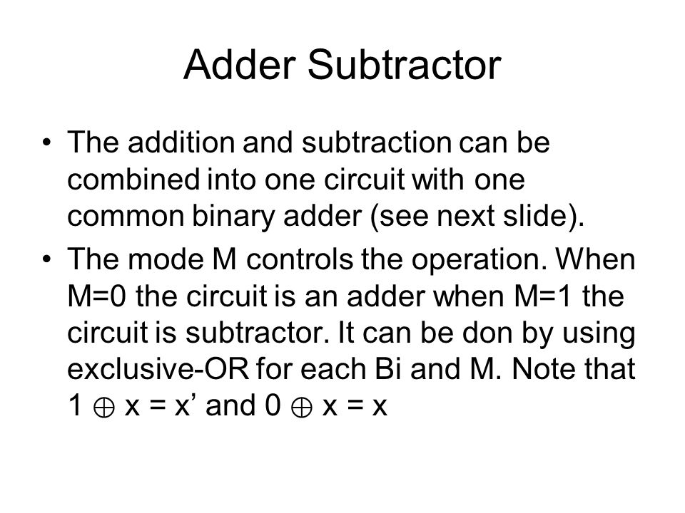 Adder Subtractor The addition and subtraction can be combined into one circuit with one common binary adder (see next slide).