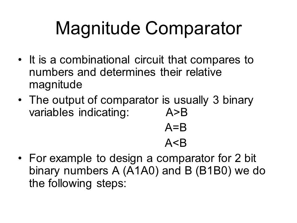 Magnitude Comparator It is a combinational circuit that compares to numbers and determines their relative magnitude.
