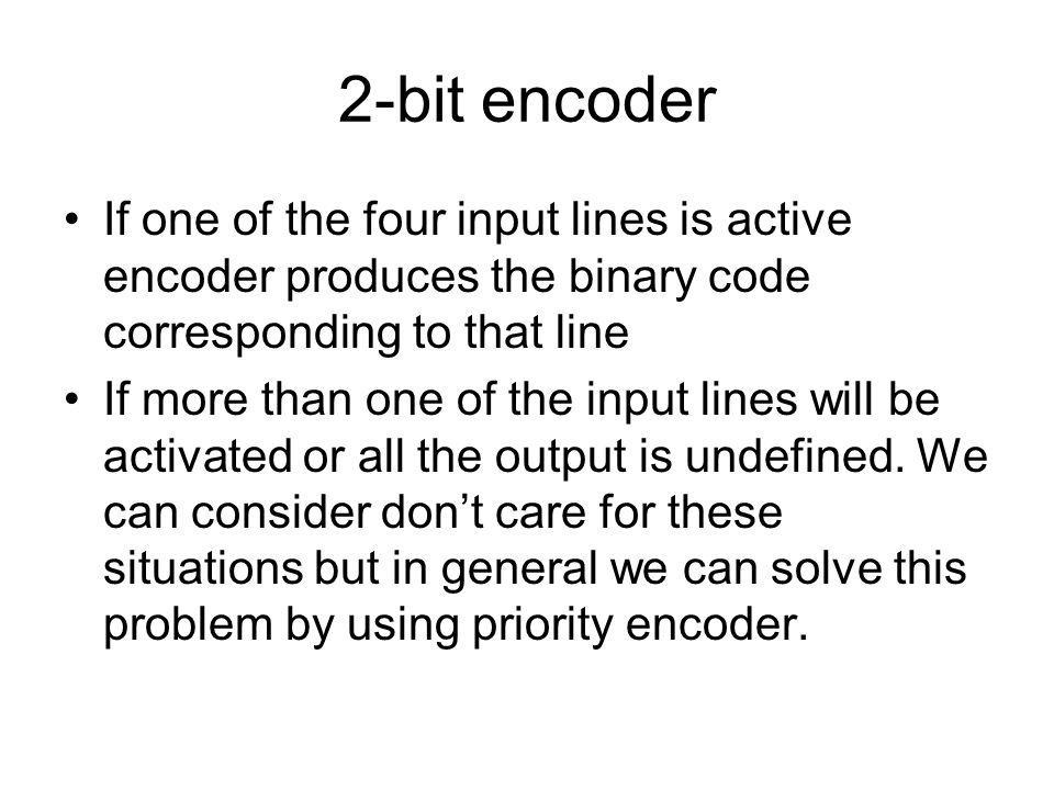 2-bit encoder If one of the four input lines is active encoder produces the binary code corresponding to that line.