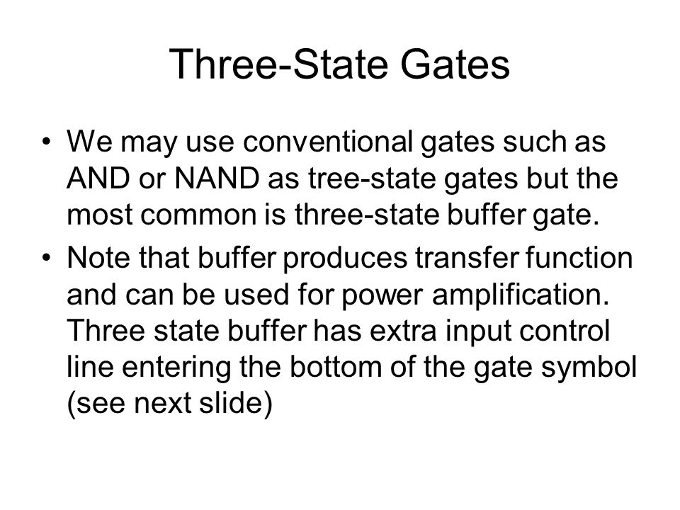 Three-State Gates We may use conventional gates such as AND or NAND as tree-state gates but the most common is three-state buffer gate.