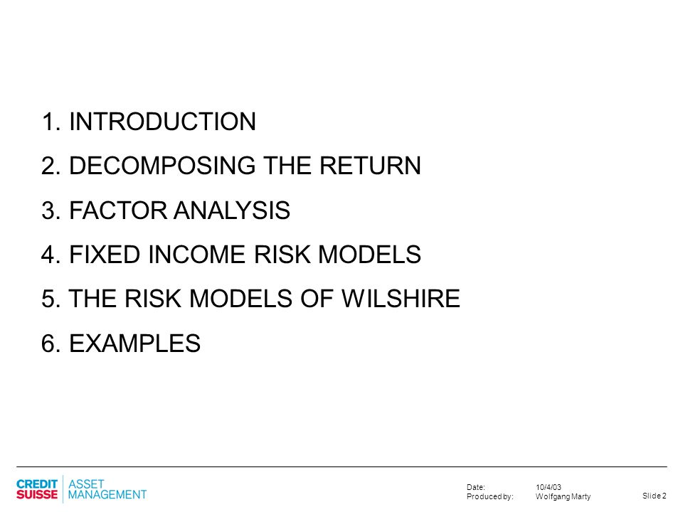 1. INTRODUCTION 2. DECOMPOSING THE RETURN. 3. FACTOR ANALYSIS. 4. FIXED INCOME RISK MODELS. 5. THE RISK MODELS OF WILSHIRE.