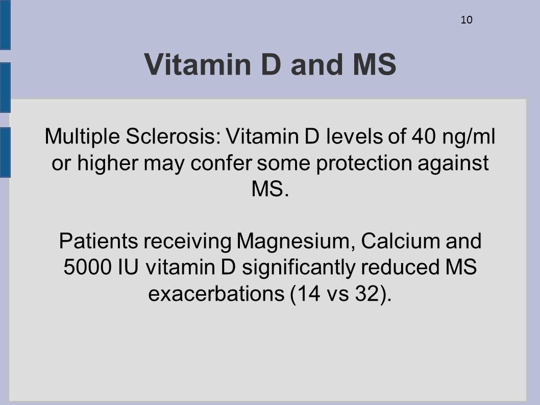 Vitamin D and MS Multiple Sclerosis: Vitamin D levels of 40 ng/ml or higher may confer some protection against MS.