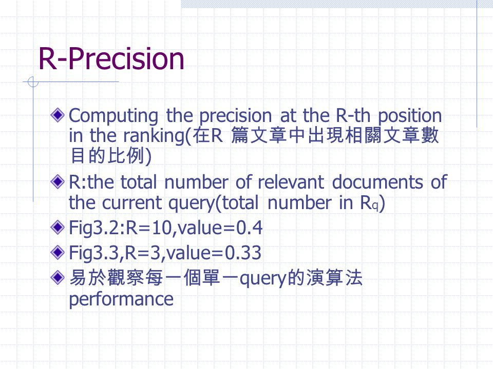 R-Precision Computing the precision at the R-th position in the ranking(在R 篇文章中出現相關文章數目的比例)