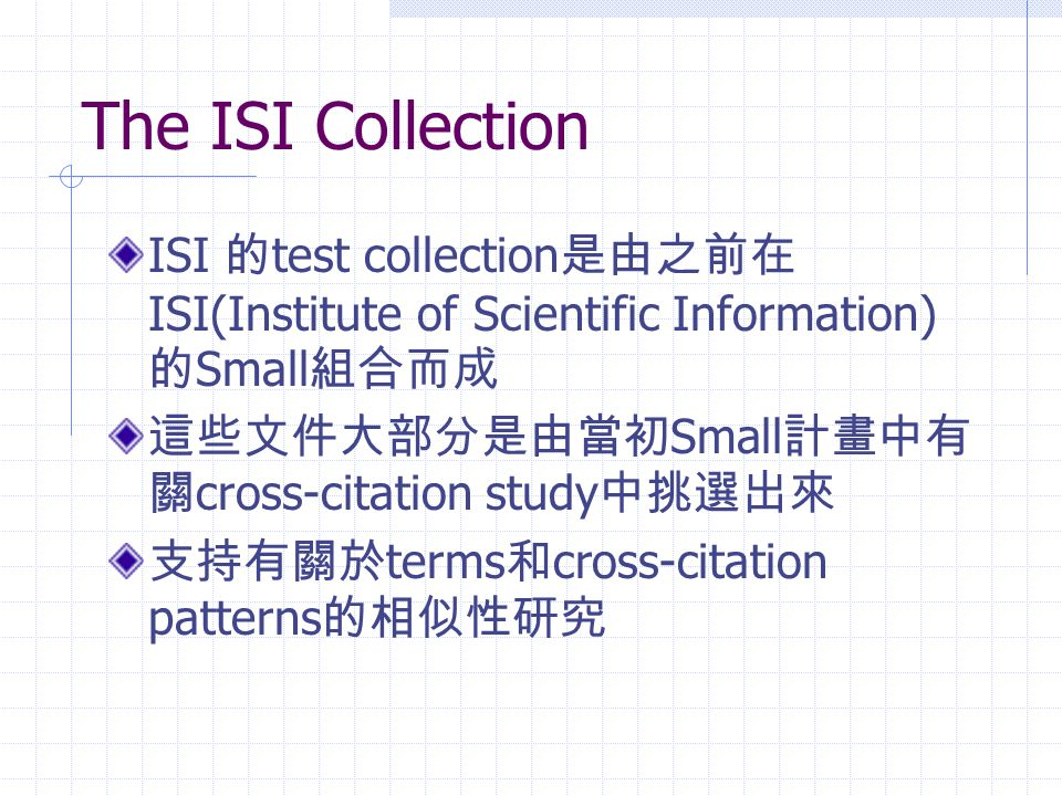The ISI Collection ISI 的test collection是由之前在ISI(Institute of Scientific Information) 的Small組合而成. 這些文件大部分是由當初Small計畫中有關cross-citation study中挑選出來.