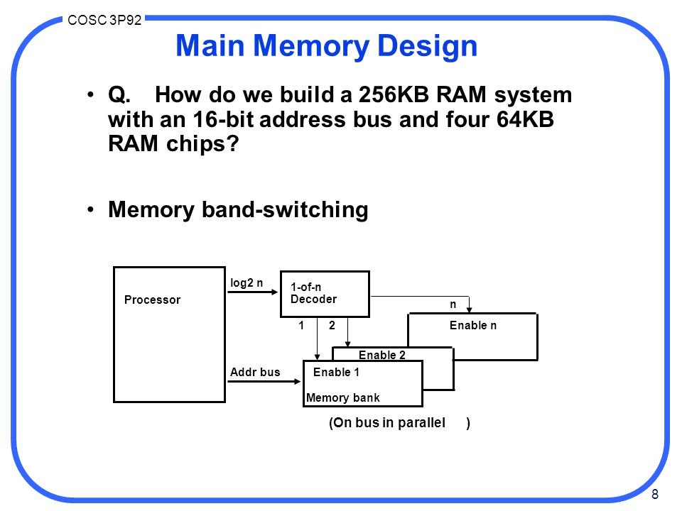 Main Memory Design Q. How do we build a 256KB RAM system with an 16-bit address bus and four 64KB RAM chips