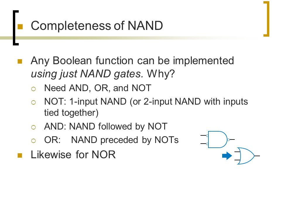 Completeness of NAND Any Boolean function can be implemented using just NAND gates. Why Need AND, OR, and NOT.