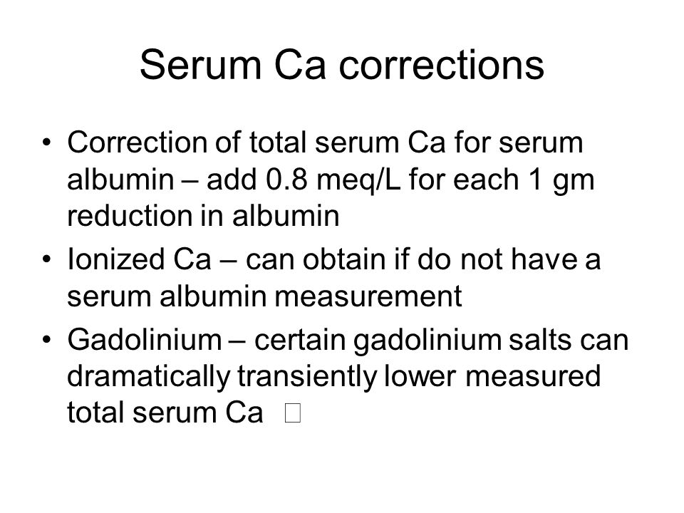 Serum Ca corrections Correction of total serum Ca for serum albumin – add 0.8 meq/L for each 1 gm reduction in albumin.