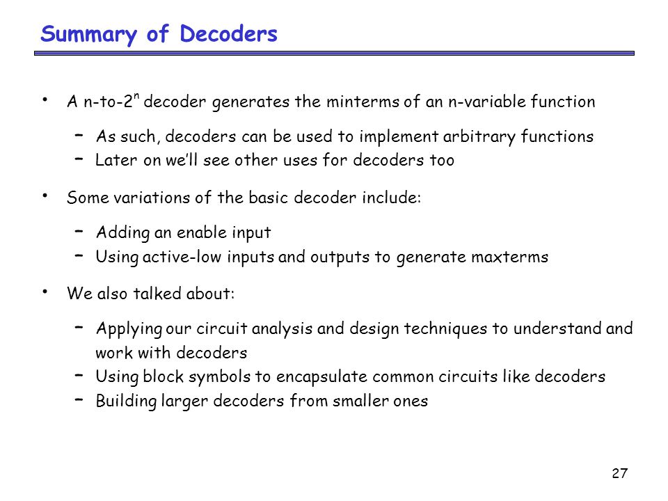Summary of Decoders A n-to-2n decoder generates the minterms of an n-variable function.