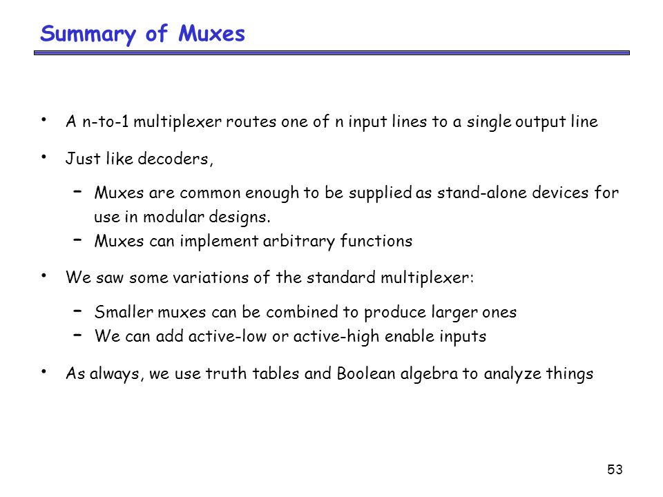 Summary of Muxes A n-to-1 multiplexer routes one of n input lines to a single output line. Just like decoders,