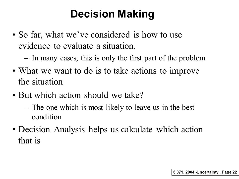 Decision Making So far, what we've considered is how to use evidence to evaluate a situation.