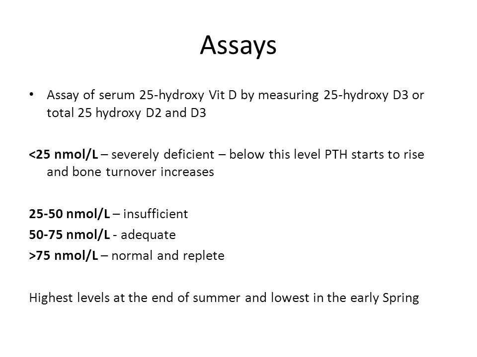 Assays Assay of serum 25-hydroxy Vit D by measuring 25-hydroxy D3 or total 25 hydroxy D2 and D3.