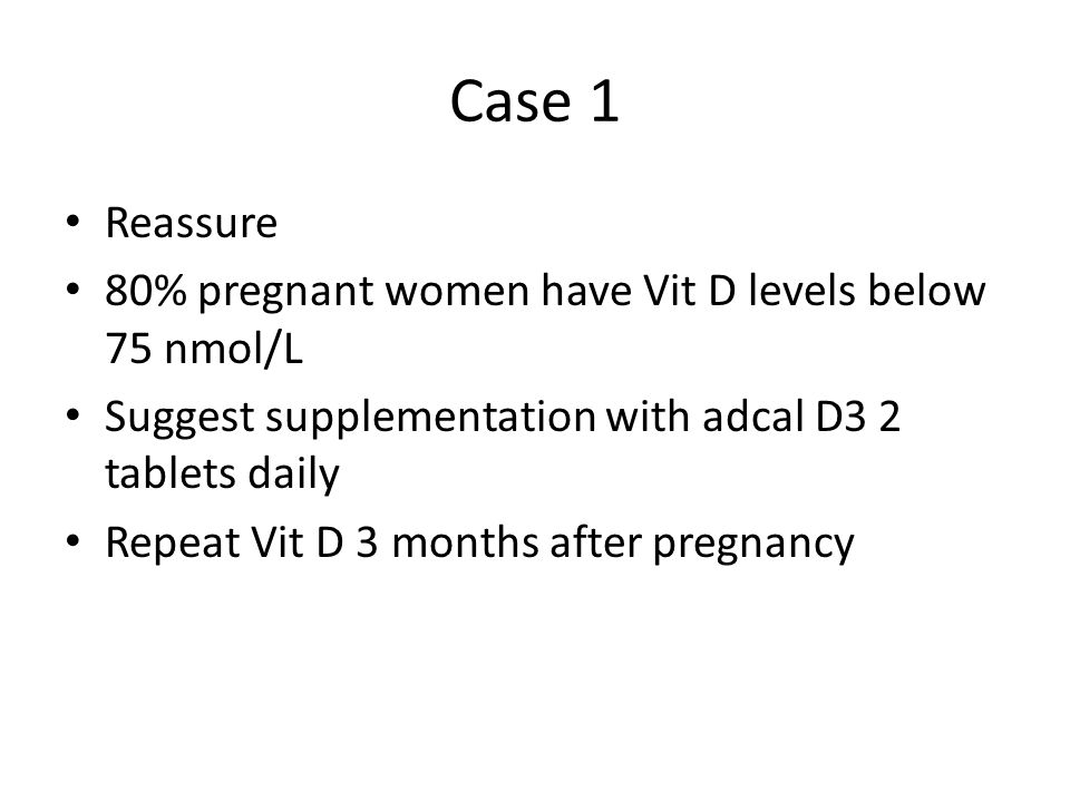 Case 1 Reassure 80% pregnant women have Vit D levels below 75 nmol/L