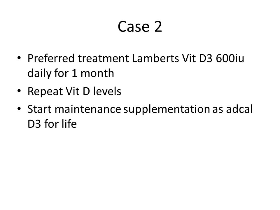 Case 2 Preferred treatment Lamberts Vit D3 600iu daily for 1 month