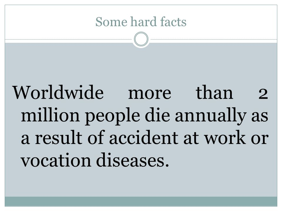 Some hard facts Worldwide more than 2 million people die annually as a result of accident at work or vocation diseases.