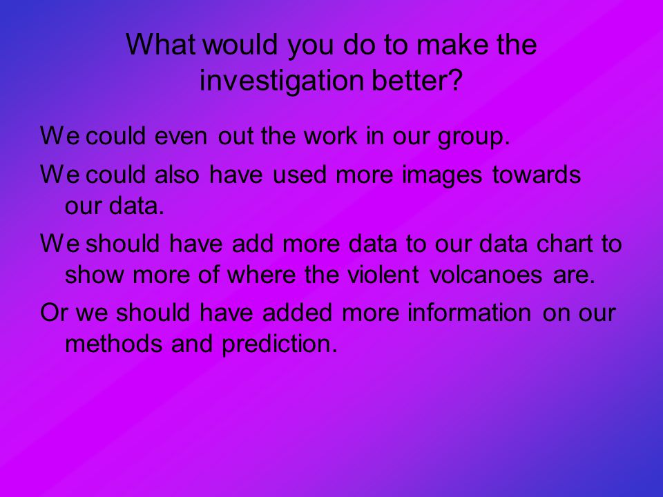 What would you do to make the investigation better