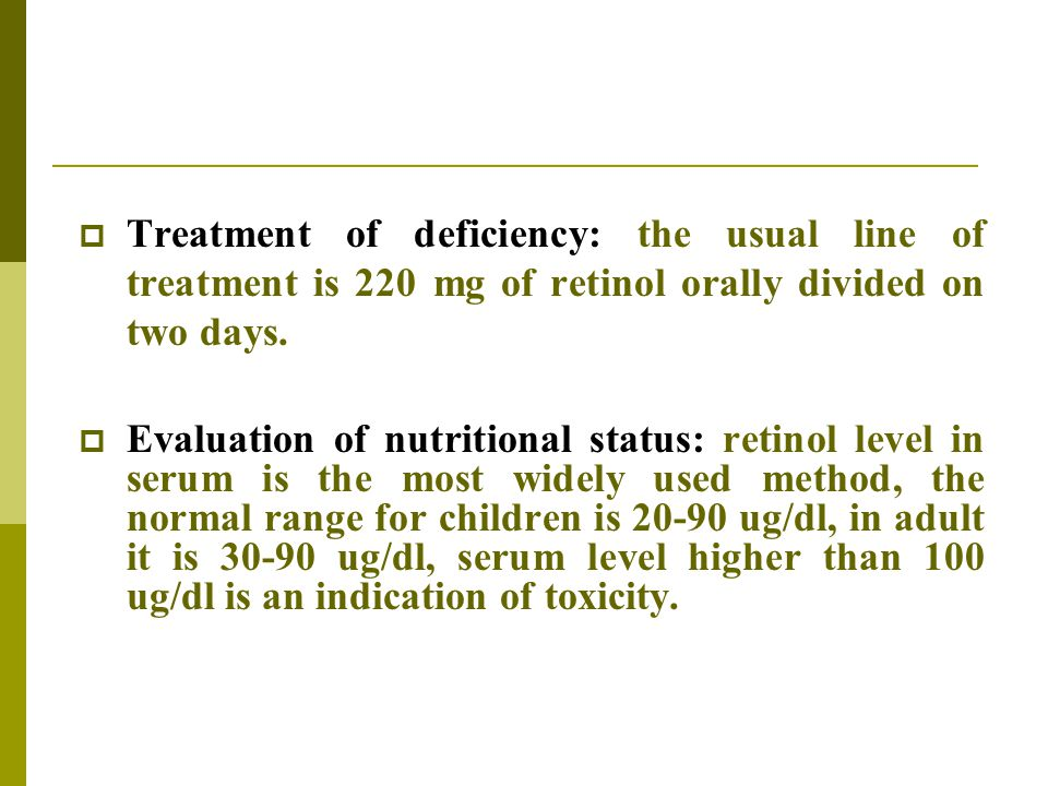 Treatment of deficiency: the usual line of treatment is 220 mg of retinol orally divided on two days.
