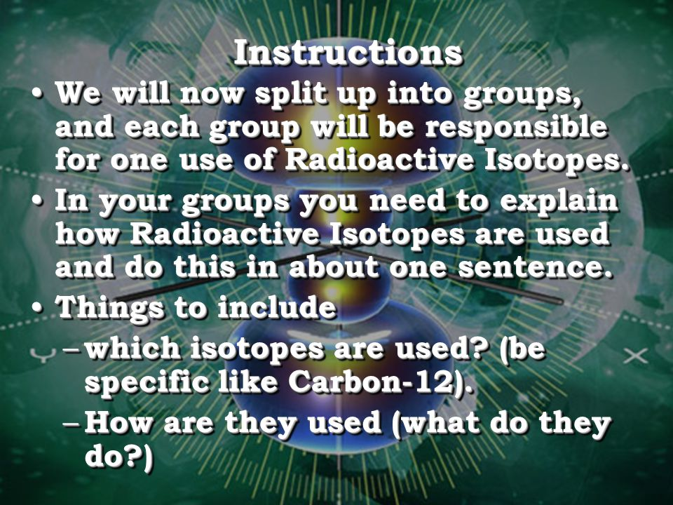 Instructions We will now split up into groups, and each group will be responsible for one use of Radioactive Isotopes.