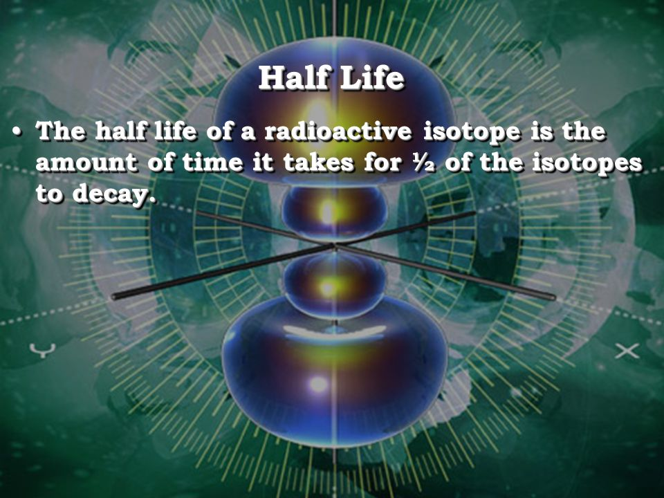 Half Life The half life of a radioactive isotope is the amount of time it takes for ½ of the isotopes to decay.