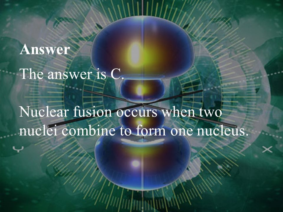 Answer The answer is C. Nuclear fusion occurs when two nuclei combine to form one nucleus.