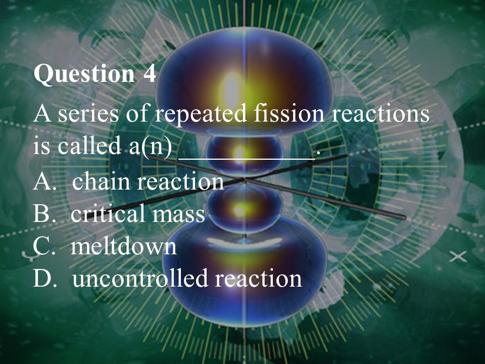 Question 4 A series of repeated fission reactions is called a(n) __________. A. chain reaction. B. critical mass.