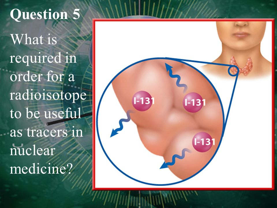 Question 5 What is required in order for a radioisotope to be useful as tracers in nuclear medicine