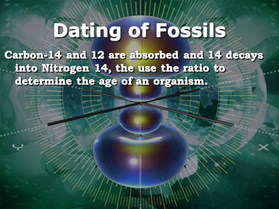 Dating of Fossils Carbon-14 and 12 are absorbed and 14 decays into Nitrogen 14, the use the ratio to determine the age of an organism.